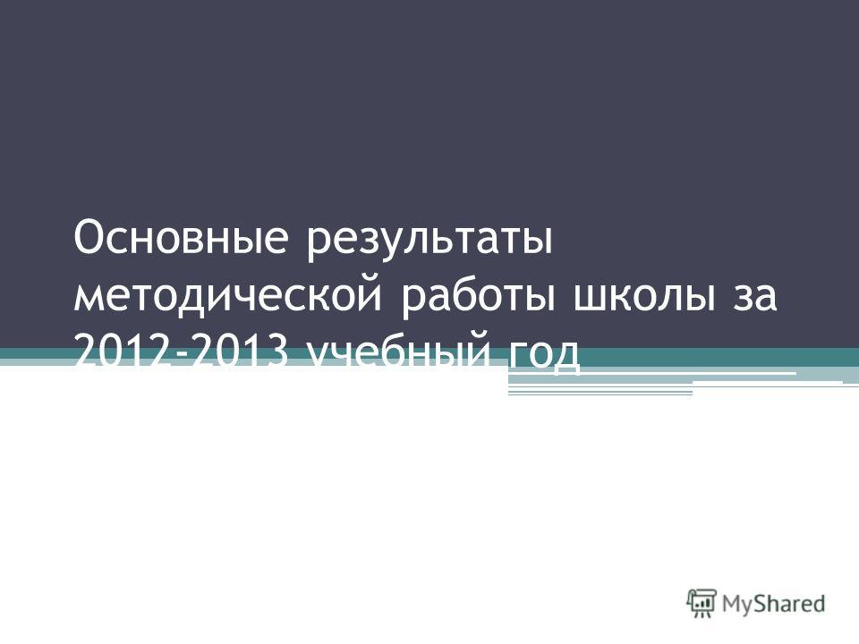 Основные результаты методической работы школы за 2012-2013 учебный год