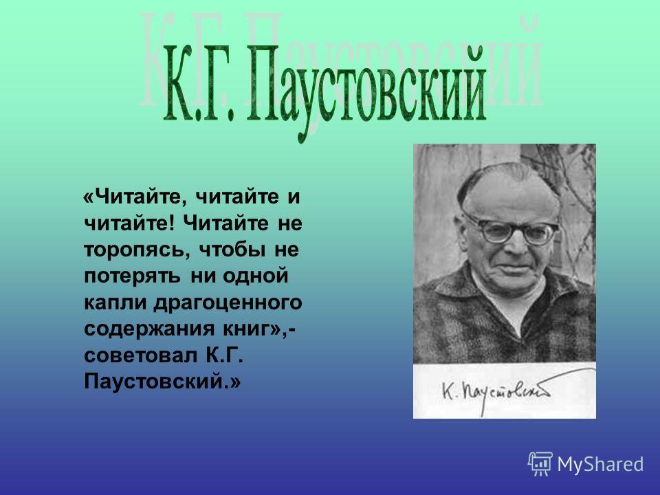 «Читайте, читайте и читайте! Читайте не торопясь, чтобы не потерять ни одной капли драгоценного содержания книг»,- советовал К.Г. Паустовский.»