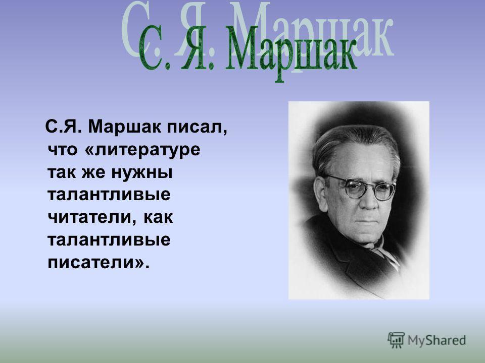 С.Я. Маршак писал, что «литературе так же нужны талантливые читатели, как талантливые писатели».