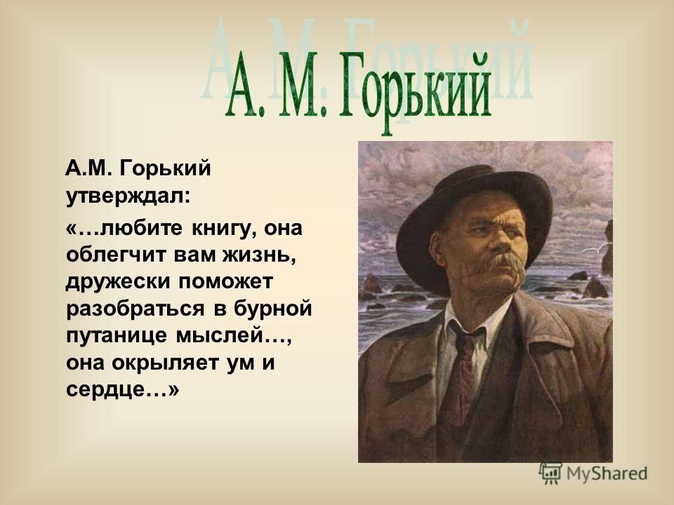А.М. Горький утверждал: «…любите книгу, она облегчит вам жизнь, дружески поможет разобраться в бурной путанице мыслей…, она окрыляет ум и сердце…»
