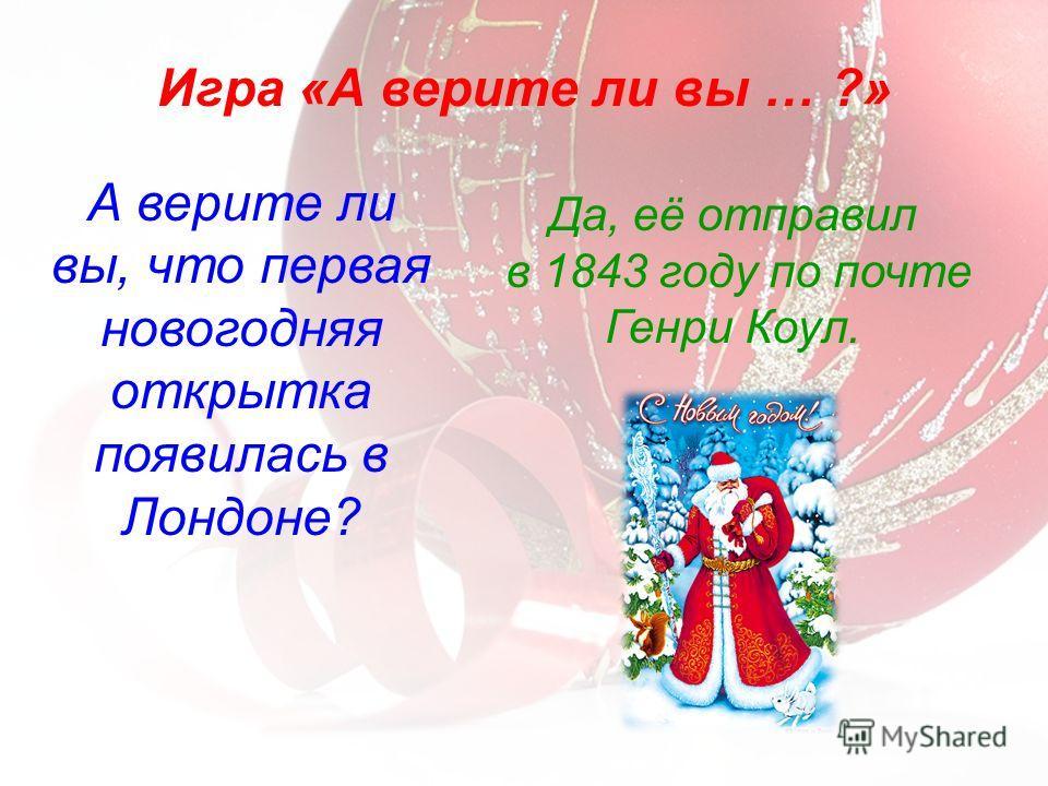 А верите ли вы, что первая новогодняя открытка появилась в Лондоне? Игра «А верите ли вы … ?» Да, её отправил в 1843 году по почте Генри Коул.