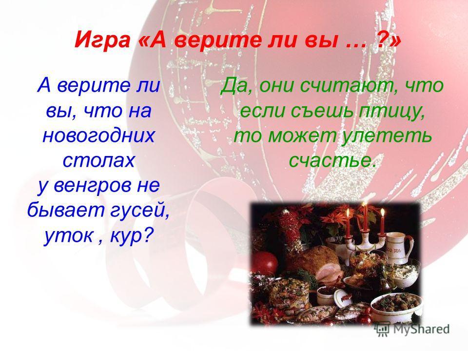 А верите ли вы, что на новогодних столах у венгров не бывает гусей, уток, кур? Игра «А верите ли вы … ?» Да, они считают, что если съешь птицу, то может улететь счастье.
