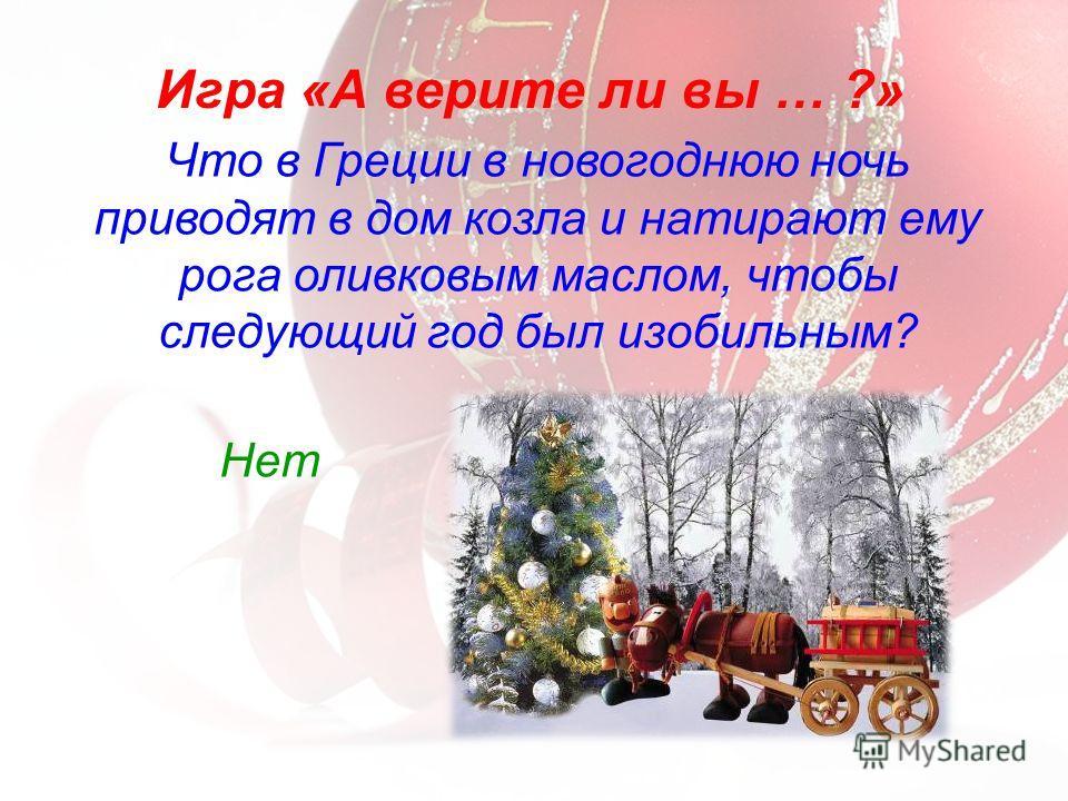 Что в Греции в новогоднюю ночь приводят в дом козла и натирают ему рога оливковым маслом, чтобы следующий год был изобильным? Игра «А верите ли вы … ?» Нет