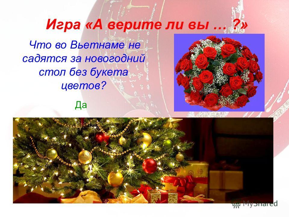 Что во Вьетнаме не садятся за новогодний стол без букета цветов? Игра «А верите ли вы … ?» Да