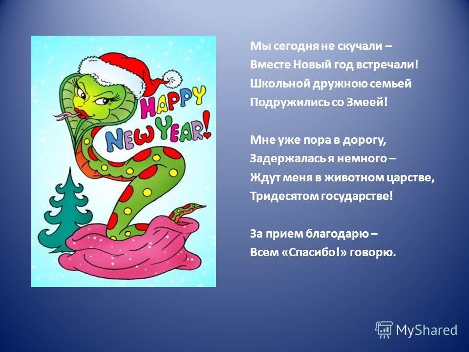 Мы сегодня не скучали – Вместе Новый год встречали! Школьной дружною семьей Подружились со Змеей! Мне уже пора в дорогу, Задержалась я немного – Ждут меня в животном царстве, Тридесятом государстве! За прием благодарю – Всем «Спасибо!» говорю.