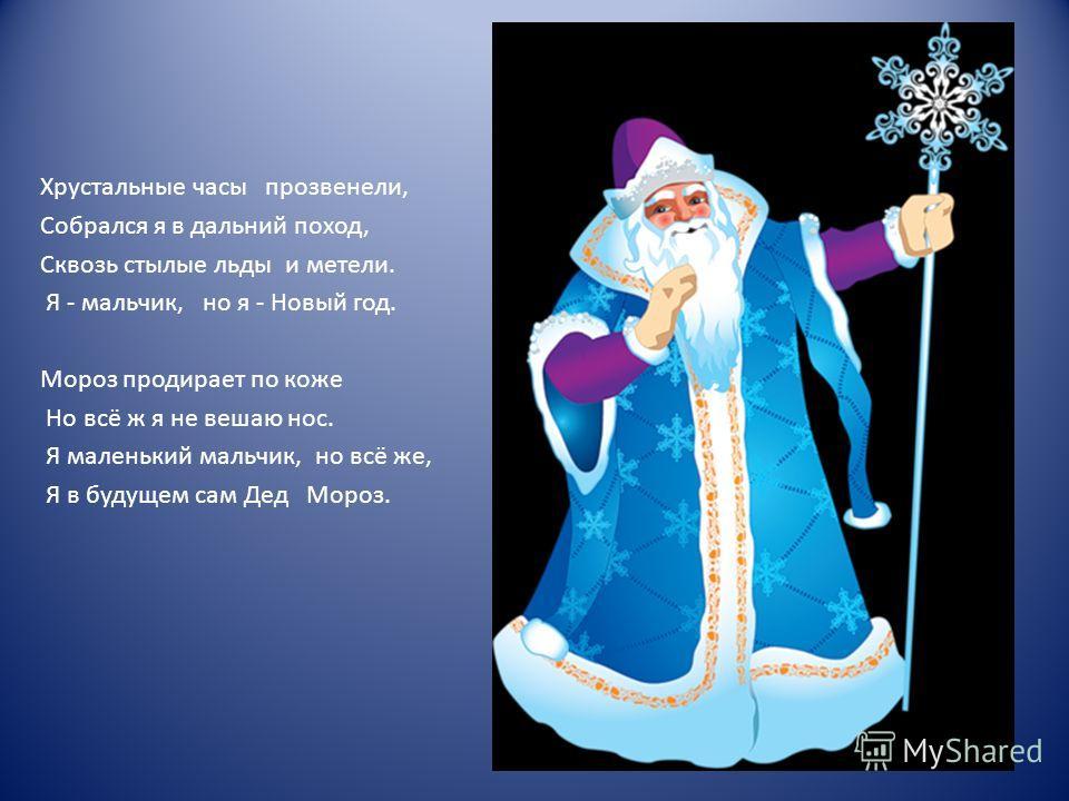 Хрустальные часы прозвенели, Собрался я в дальний поход, Сквозь стылые льды и метели. Я - мальчик, но я - Новый год. Мороз продирает по коже Но всё ж я не вешаю нос. Я маленький мальчик, но всё же, Я в будущем сам Дед Мороз.