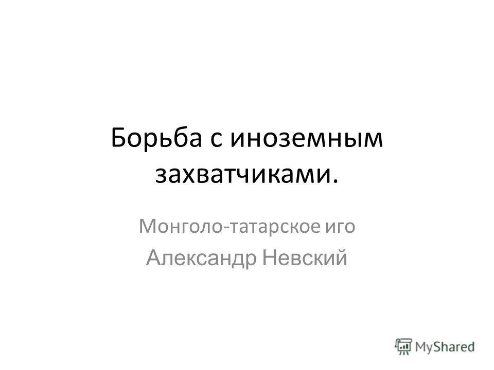 Борьба с иноземным захватчиками. Монголо-татарское иго Александр Невский