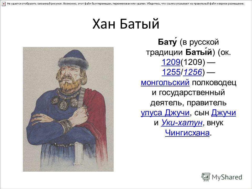 Хан Батый Бату́ (в русской традиции Баты́й) (ок. 1209(1209) 1255/1256) монгольский полководец и государственный деятель, правитель улуса Джучи, сын Джучи и Уки-хатун, внук Чингисхана. 1209 12551256 монгольский улуса ДжучиДжучиУки-хатун Чингисхана