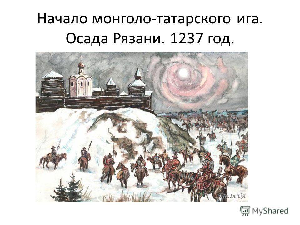 Начало монголо-татарского ига. Осада Рязани. 1237 год.