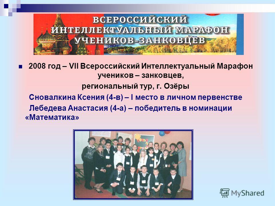2008 год – VII Всероссийский Интеллектуальный Марафон учеников – занковцев, региональный тур, г. Озёры Сновалкина Ксения (4-в) – I место в личном первенстве Лебедева Анастасия (4-а) – победитель в номинации «Математика»