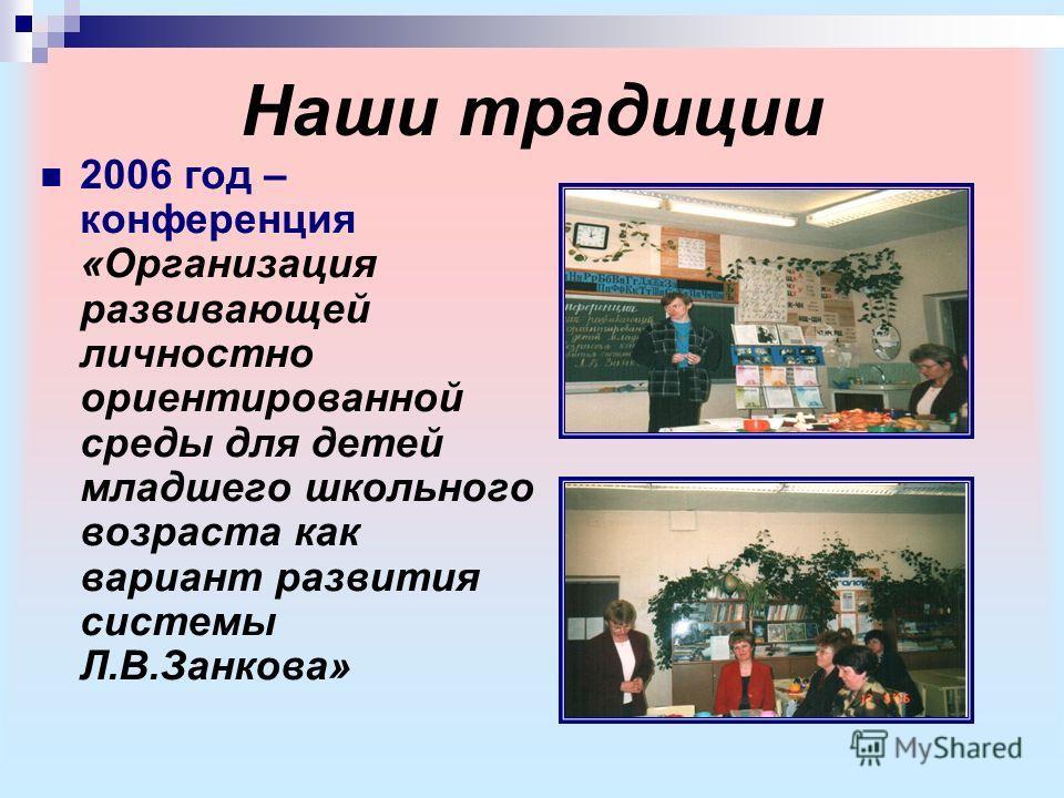 Наши традиции 2006 год – конференция «Организация развивающей личностно ориентированной среды для детей младшего школьного возраста как вариант развития системы Л.В.Занкова»