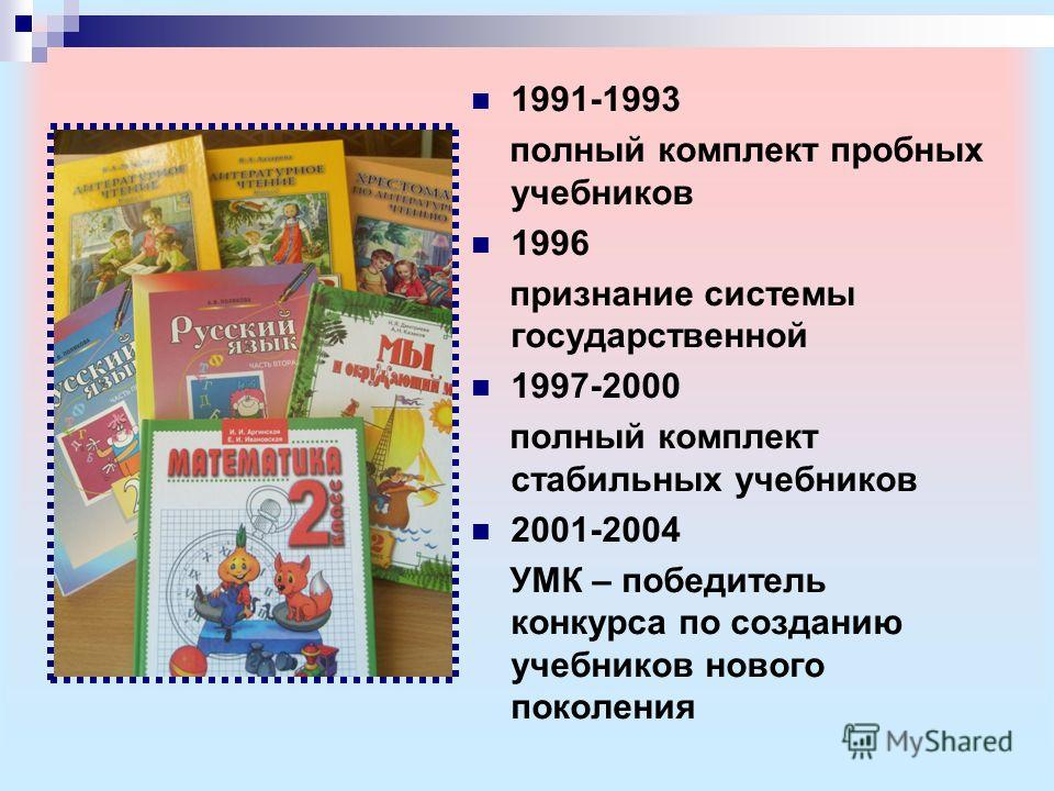 1991-1993 полный комплект пробных учебников 1996 признание системы государственной 1997-2000 полный комплект стабильных учебников 2001-2004 УМК – победитель конкурса по созданию учебников нового поколения