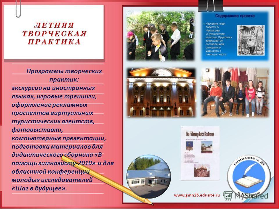 ЛЕТНЯЯ ТВОРЧЕСКАЯ ПРАКТИКА www.gmn25.edusite.ru Программы творческих практик: экскурсии на иностранных языках, игровые тренинги, оформление рекламных проспектов виртуальных туристических агентств, фотовыставки, компьютерные презентации, подготовка ма