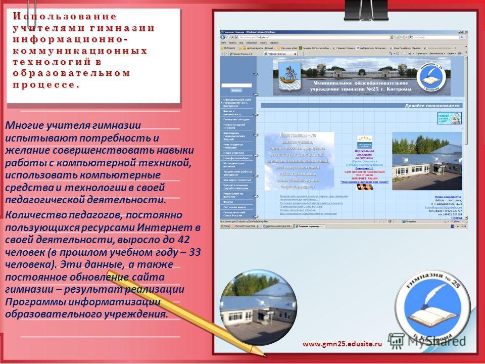 Использование учителями гимназии информационно- коммуникационных технологий в образовательном процессе. www.gmn25.edusite.ru Многие учителя гимназии испытывают потребность и желание совершенствовать навыки работы с компьютерной техникой, использовать