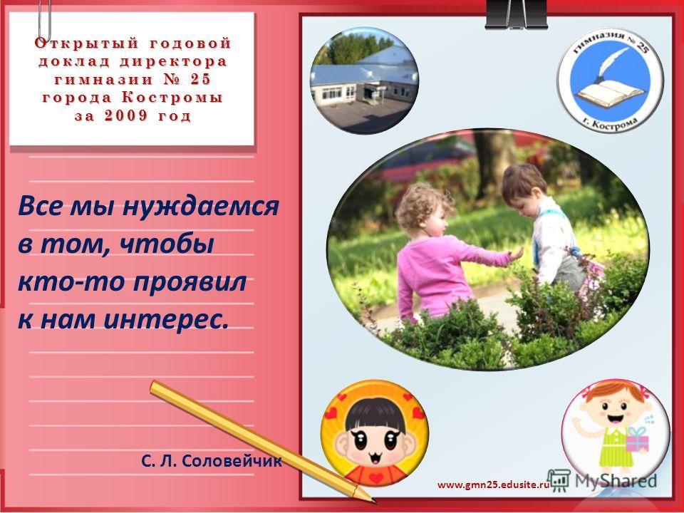 Открытый годовой доклад директора гимназии 25 города Костромы за 2009 год Все мы нуждаемся в том, чтобы кто-то проявил к нам интерес. С. Л. Соловейчик www.gmn25.edusite.ru