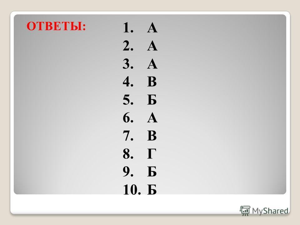 ОТВЕТЫ: 1.А 2.А 3.А 4.В 5.Б 6.А 7.В 8.Г 9.Б 10.Б