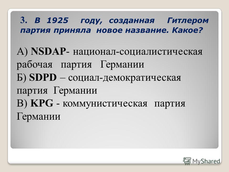 3. В 1925 году, созданная Гитлером партия приняла новое название. Какое? А) NSDAP- национал-социалистическая рабочая партия Германии Б) SDPD – социал-демократическая партия Германии В) KPG - коммунистическая партия Германии