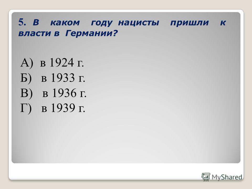 5. В каком году нацисты пришли к власти в Германии? А) в 1924 г. Б) в 1933 г. В) в 1936 г. Г) в 1939 г.