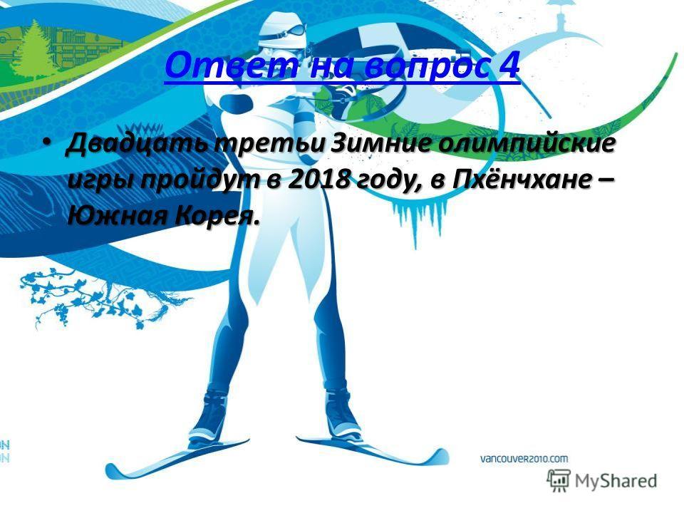 Ответ на вопрос 4 Двадцать третьи Зимние олимпийские игры пройдут в 2018 году, в Пхёнчхане – Южная Корея. Двадцать третьи Зимние олимпийские игры пройдут в 2018 году, в Пхёнчхане – Южная Корея.