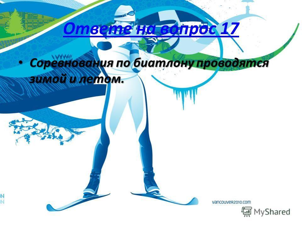 Ответе на вопрос 17 Соревнования по биатлону проводятся зимой и летом. Соревнования по биатлону проводятся зимой и летом.