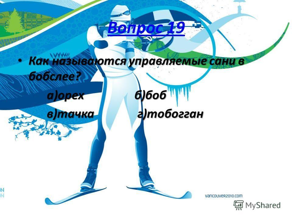 Вопрос 19 Как называются управляемые сани в бобслее? Как называются управляемые сани в бобслее? а)орехб)боб в)тачка г)тобогган
