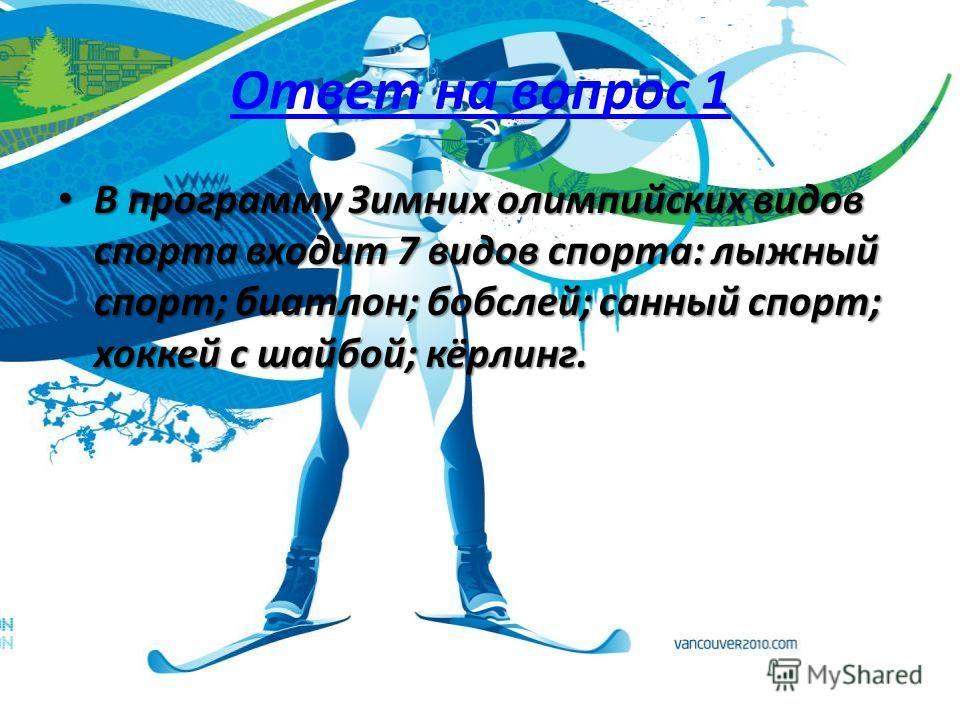 Ответ на вопрос 1 В программу Зимних олимпийских видов спорта входит 7 видов спорта: лыжный спорт; биатлон; бобслей; санный спорт; хоккей с шайбой; кёрлинг. В программу Зимних олимпийских видов спорта входит 7 видов спорта: лыжный спорт; биатлон; боб