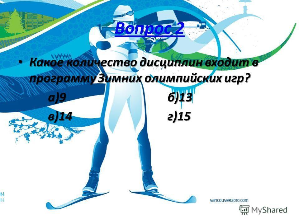 Вопрос 2 Какое количество дисциплин входит в программу Зимних олимпийских игр? Какое количество дисциплин входит в программу Зимних олимпийских игр? а)9б)13 в)14г)15