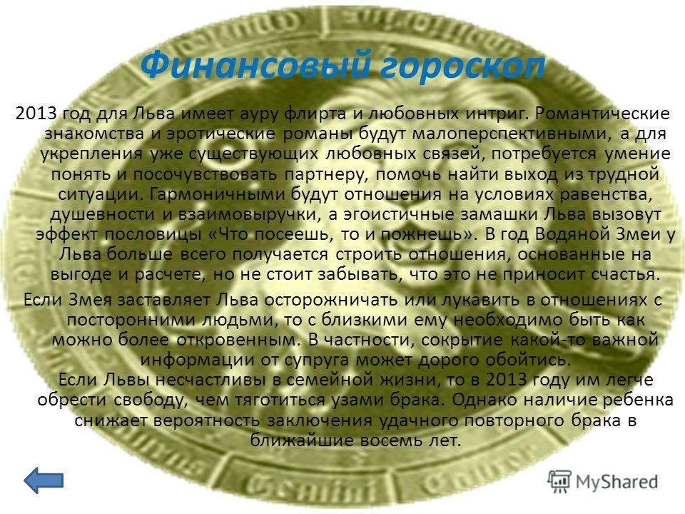 Финансовый гороскоп 2013 год для Льва имеет ауру флирта и любовных интриг. Романтические знакомства и эротические романы будут малоперспективными, а для укрепления уже существующих любовных связей, потребуется умение понять и посочувствовать партнеру