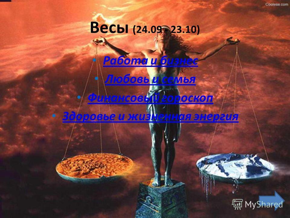 Весы (24.09 - 23.10) Работа и бизнес Любовь и семья Финансовый гороскоп Здоровье и жизненная энергия
