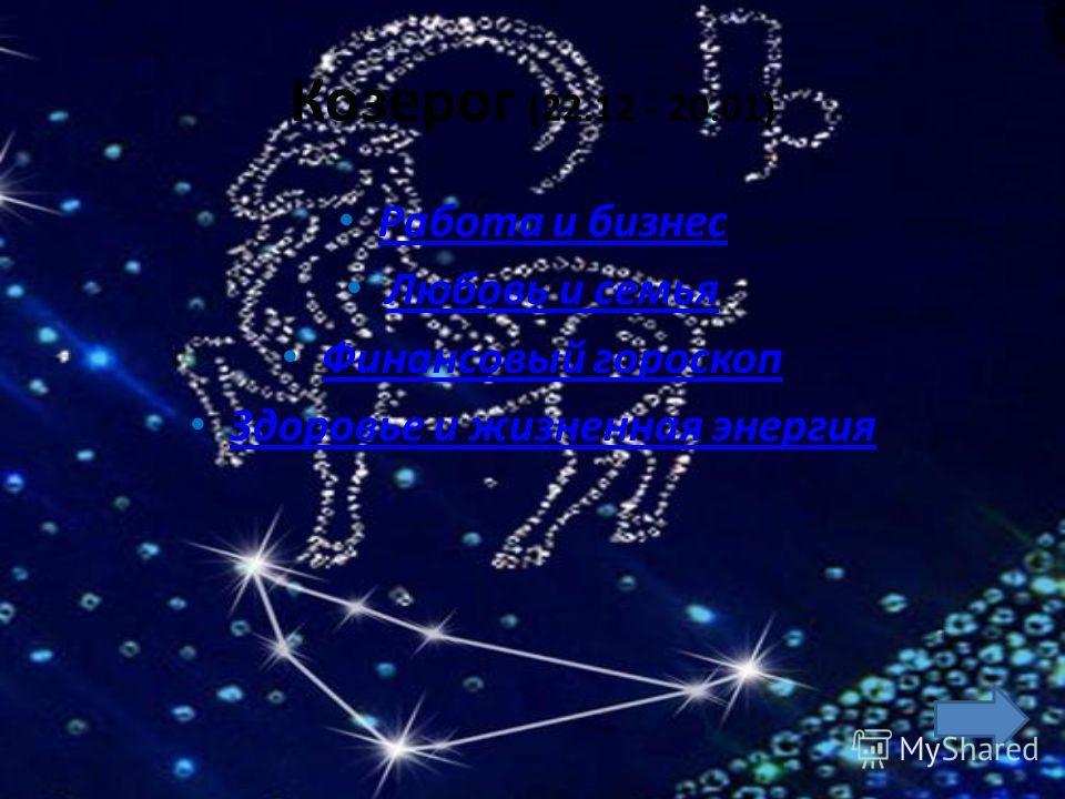 Козерог (22.12 - 20.01) Работа и бизнес Любовь и семья Финансовый гороскоп Здоровье и жизненная энергия