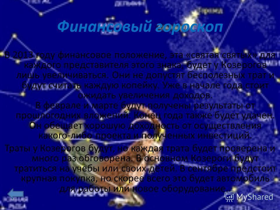 Финансовый гороскоп В 2013 году финансовое положение, эта «святая святых» для каждого представителя этого знака, будет у Козерогов лишь увеличиваться. Они не допустят бесполезных трат и будут считать каждую копейку. Уже в начале года стоит ожидать ув