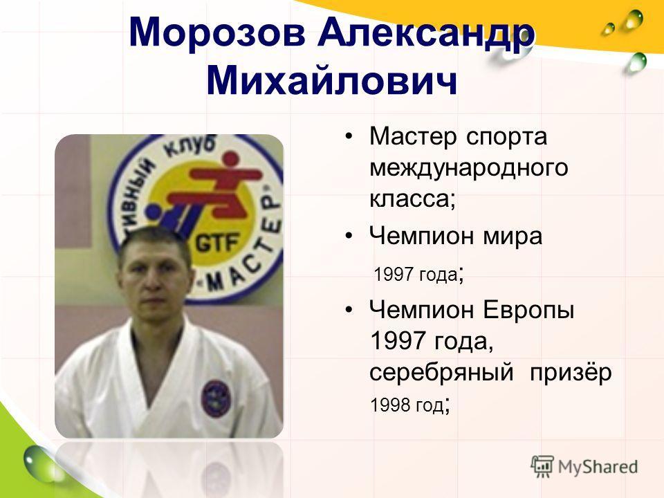 Морозов Александр Михайлович Мастер спорта международного класса; Чемпион мира 1997 года ; Чемпион Европы 1997 года, серебряный призёр 1998 год ;