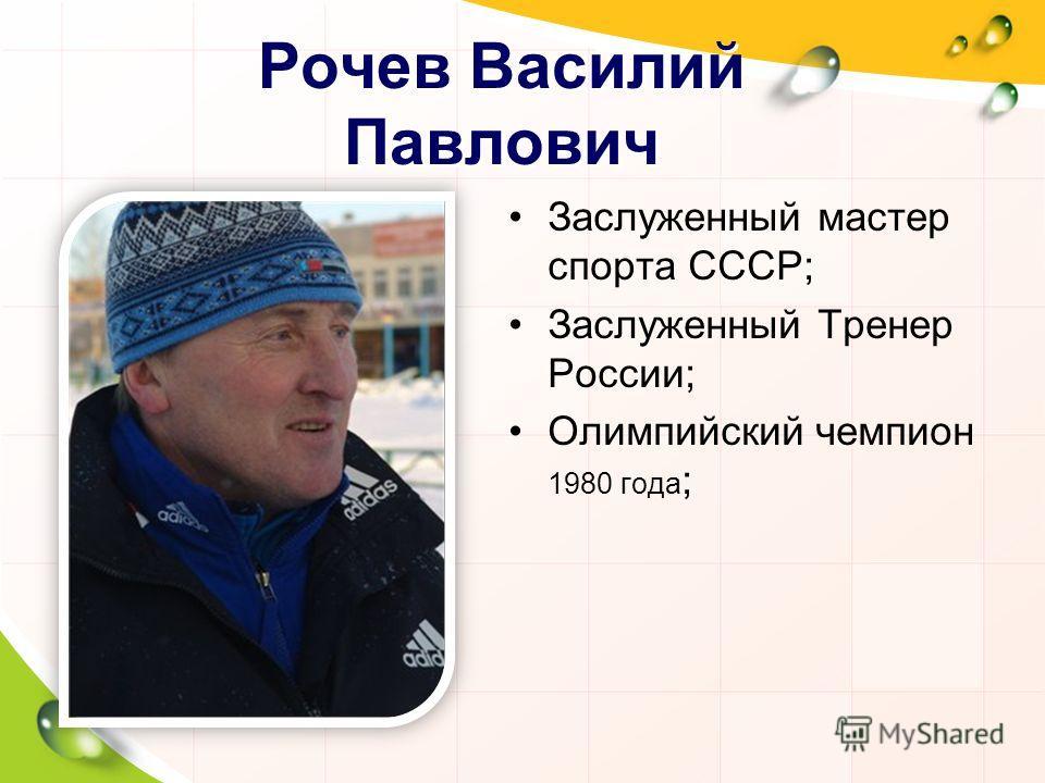 Рочев Василий Павлович Заслуженный мастер спорта СССР; Заслуженный Тренер России; Олимпийский чемпион 1980 года ;