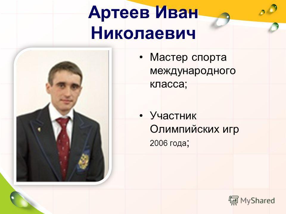 Артеев Иван Николаевич Мастер спорта международного класса; Участник Олимпийских игр 2006 года ;