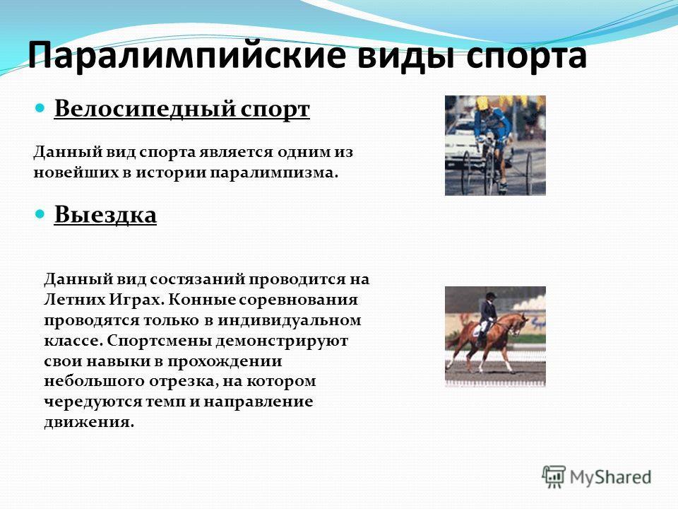 Паралимпийские виды спорта Велосипедный спорт Выездка Данный вид спорта является одним из новейших в истории паралимпизма. Данный вид состязаний проводится на Летних Играх. Конные соревнования проводятся только в индивидуальном классе. Спортсмены дем