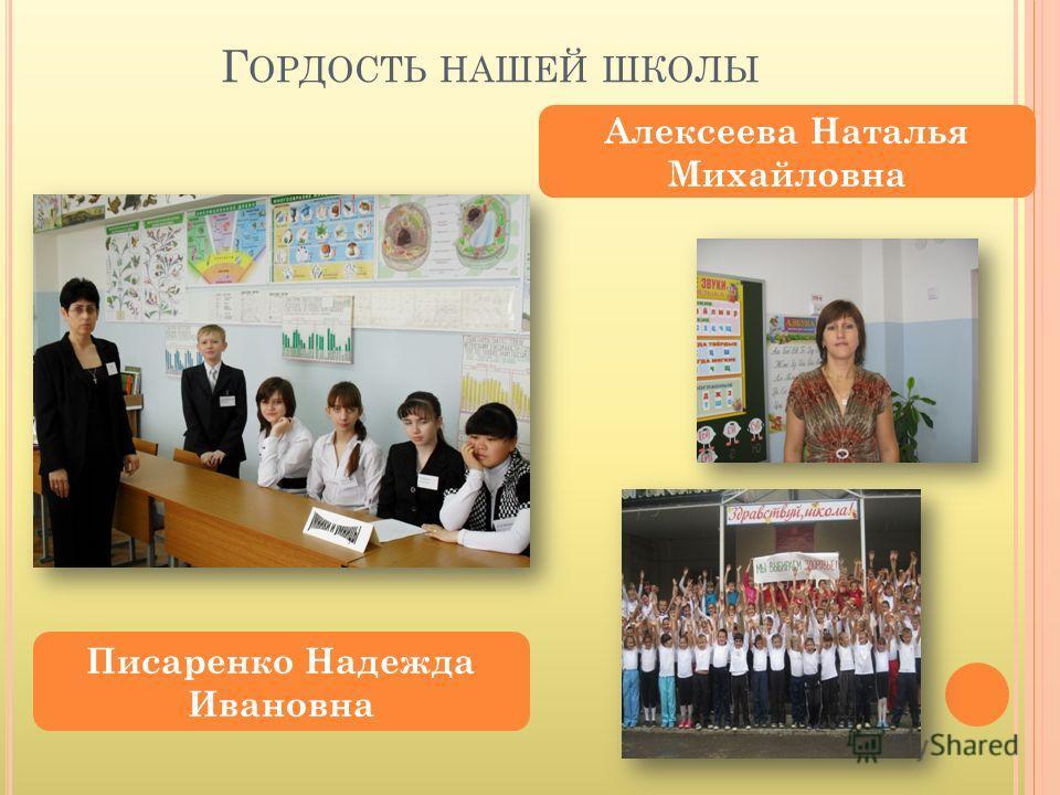 Г ОРДОСТЬ НАШЕЙ ШКОЛЫ Писаренко Надежда Ивановна Алексеева Наталья Михайловна