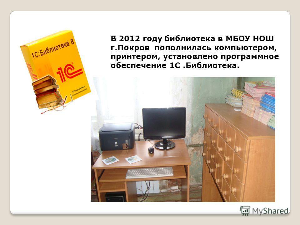 В 2012 году библиотека в МБОУ НОШ г.Покров пополнилась компьютером, принтером, установлено программное обеспечение 1С.Библиотека.