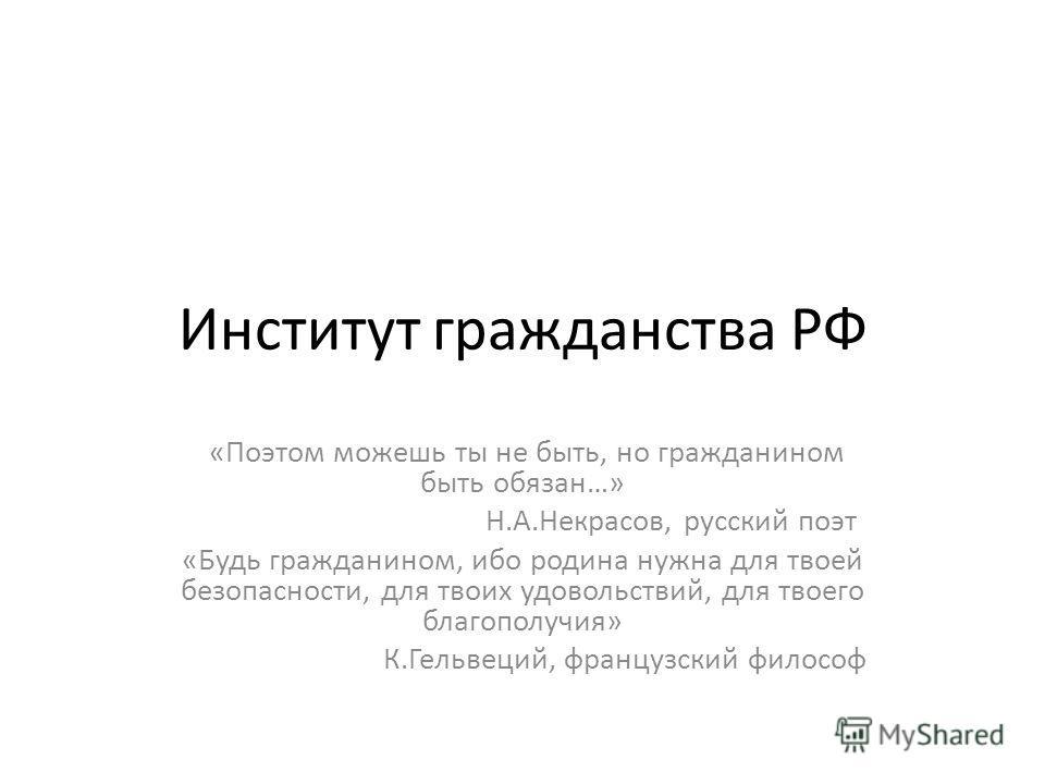 Институт гражданства РФ «Поэтом можешь ты не быть, но гражданином быть обязан…» Н.А.Некрасов, русский поэт «Будь гражданином, ибо родина нужна для твоей безопасности, для твоих удовольствий, для твоего благополучия» К.Гельвеций, французский философ