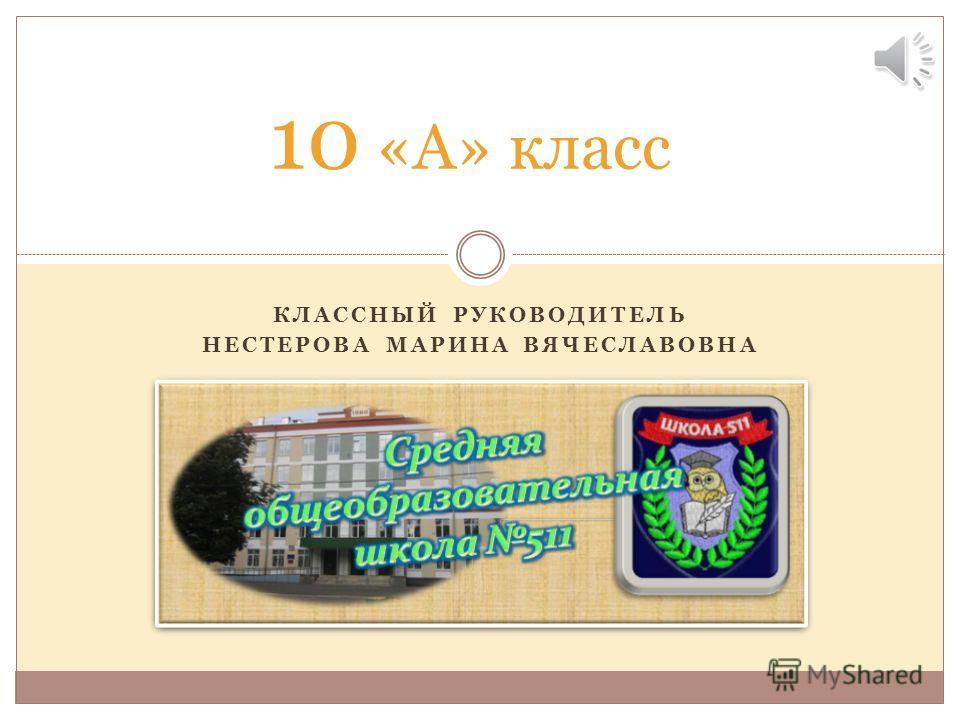 КЛАССНЫЙ РУКОВОДИТЕЛЬ НЕСТЕРОВА МАРИНА ВЯЧЕСЛАВОВНА 10 «А» класс