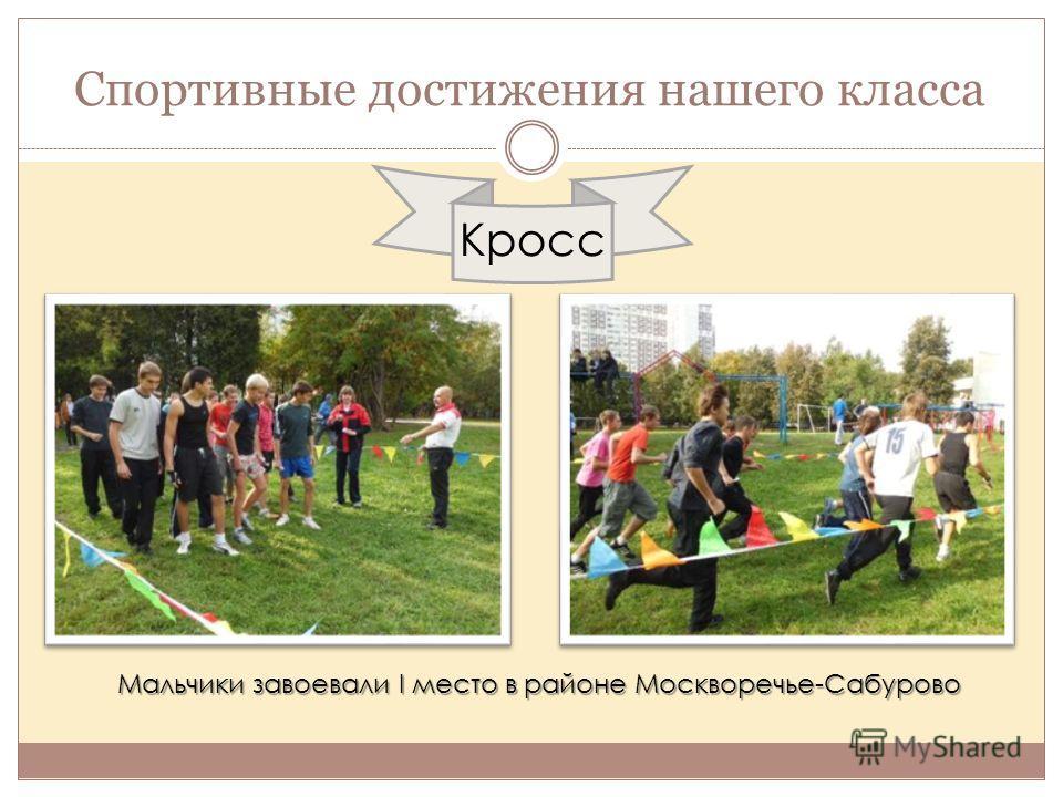 Спортивные достижения нашего класса Кросс Мальчики завоевали I место в районе Москворечье-Сабурово