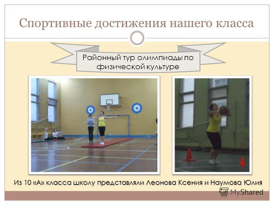 Спортивные достижения нашего класса Районный тур олимпиады по физической культуре Из 10 «А» класса школу представляли Леонова Ксения и Наумова Юлия