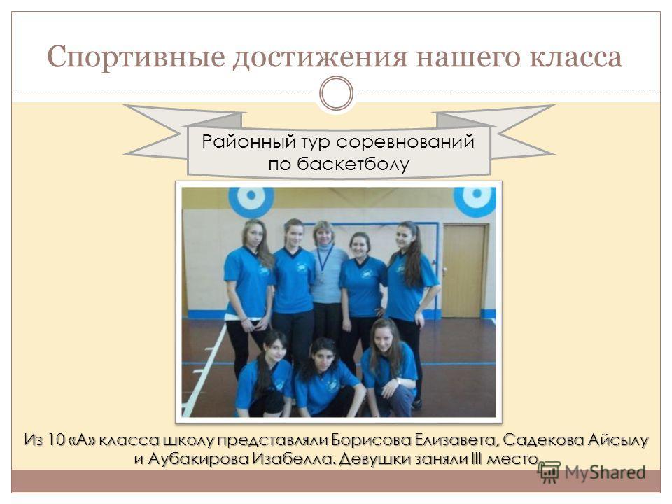 Спортивные достижения нашего класса Районный тур соревнований по баскетболу Из 10 «А» класса школу представляли Борисова Елизавета, Садекова Айсылу и Аубакирова Изабелла. Девушки заняли III место