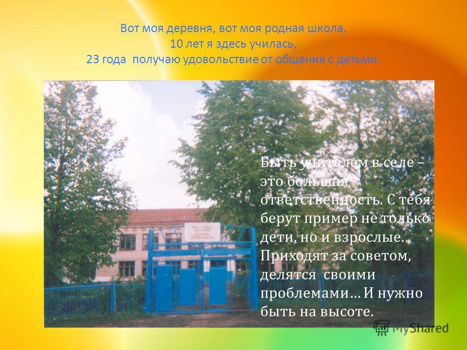 Вот моя деревня, вот моя родная школа. 10 лет я здесь училась, 23 года получаю удовольствие от общения с детьми. Быть учителем в селе – это большая ответственность. С тебя берут пример не только дети, но и взрослые. Приходят за советом, делятся своим