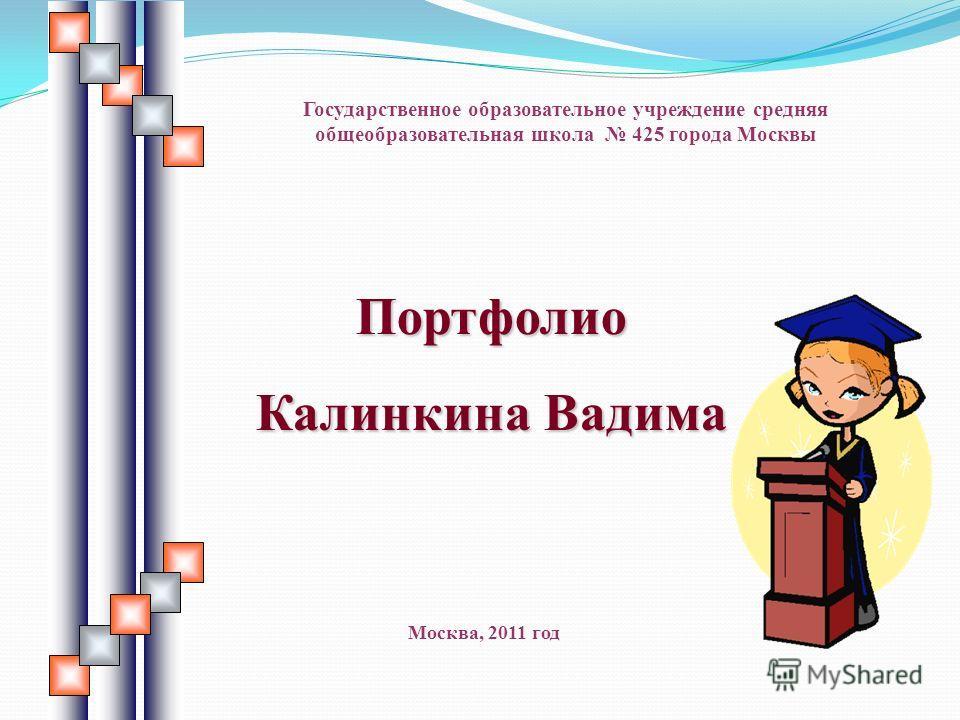 Портфолио Калинкина Вадима Государственное образовательное учреждение средняя общеобразовательная школа 425 города Москвы Москва, 2011 год