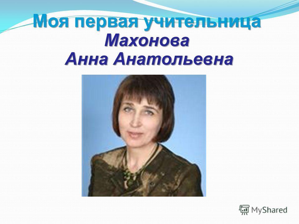 Моя первая учительница Махонова Анна Анатольевна Анна Анатольевна