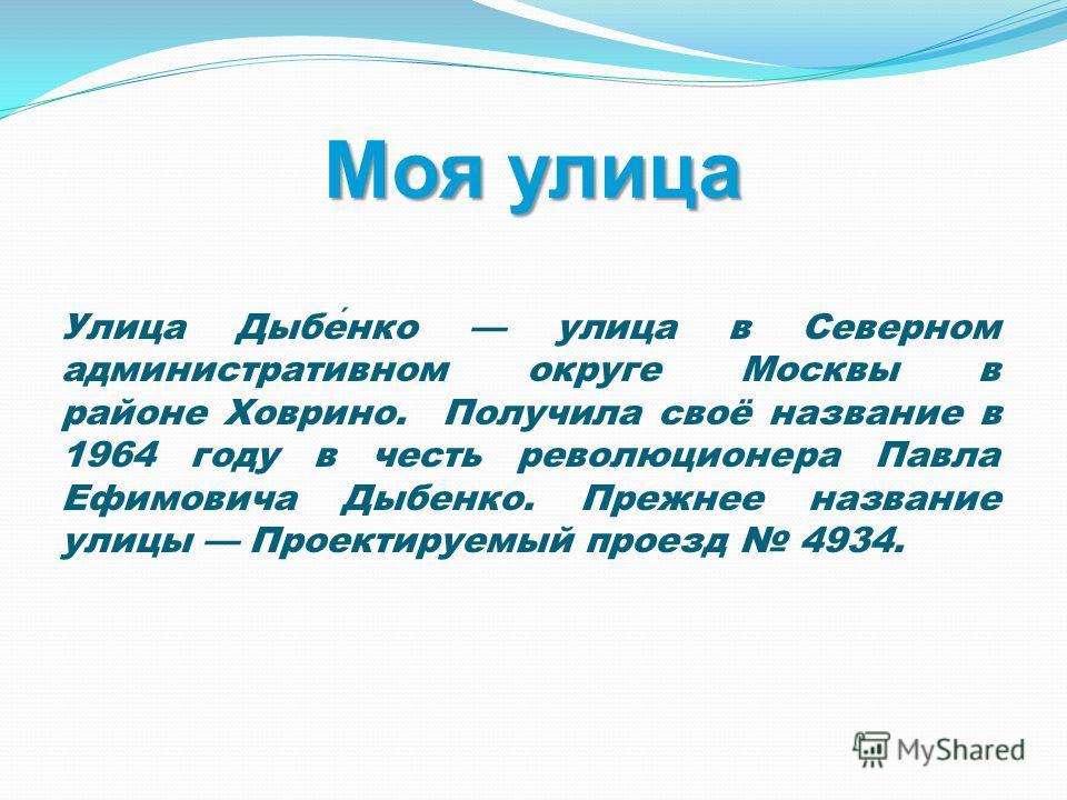 Моя улица Улица Дыбенко улица в Северном административном округе Москвы в районе Ховрино. Получила своё название в 1964 году в честь революционера Павла Ефимовича Дыбенко. Прежнее название улицы Проектируемый проезд 4934.