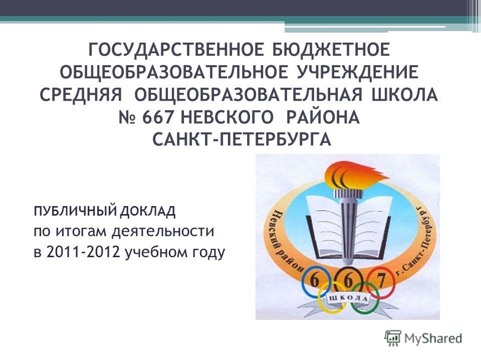 ГОСУДАРСТВЕННОЕ БЮДЖЕТНОЕ ОБЩЕОБРАЗОВАТЕЛЬНОЕ УЧРЕЖДЕНИЕ СРЕДНЯЯ ОБЩЕОБРАЗОВАТЕЛЬНАЯ ШКОЛА 667 НЕВСКОГО РАЙОНА САНКТ-ПЕТЕРБУРГА ПУБЛИЧНЫЙ ДОКЛАД по итогам деятельности в 2011-2012 учебном году
