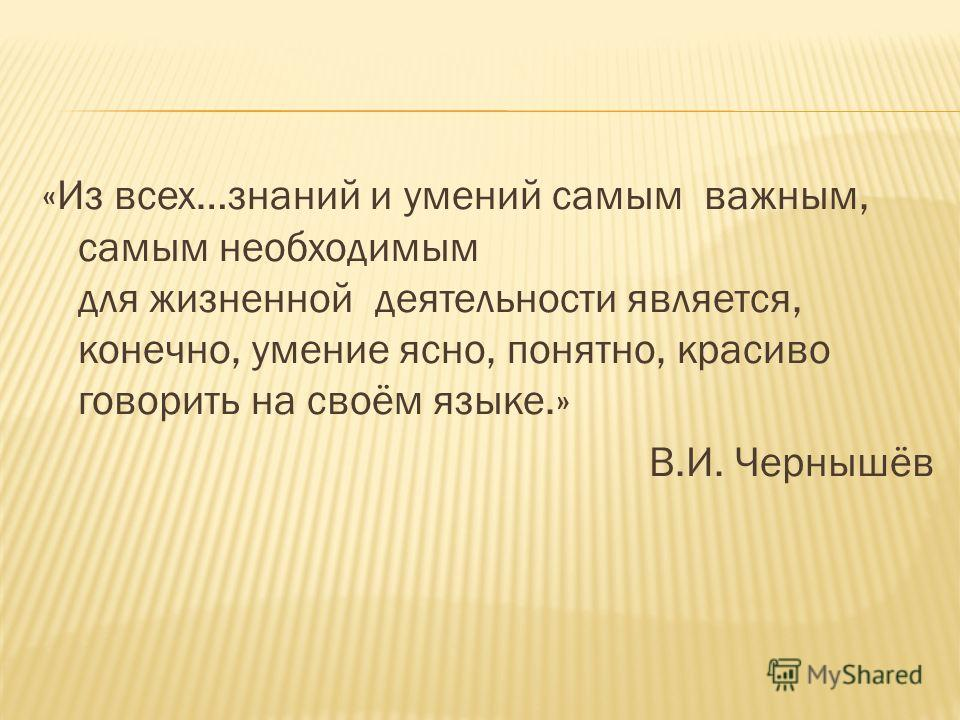 «Из всех…знаний и умений самым важным, самым необходимым для жизненной деятельности является, конечно, умение ясно, понятно, красиво говорить на своём языке.» В.И. Чернышёв