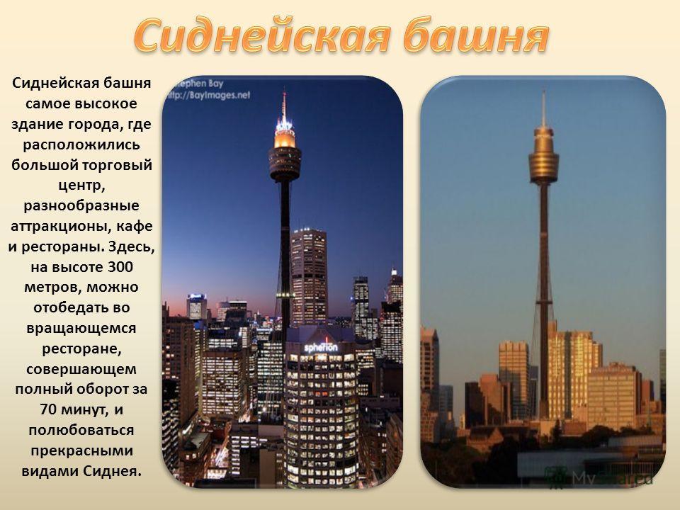 Сиднейская башня самое высокое здание города, где расположились большой торговый центр, разнообразные аттракционы, кафе и рестораны. Здесь, на высоте 300 метров, можно отобедать во вращающемся ресторане, совершающем полный оборот за 70 минут, и полюб