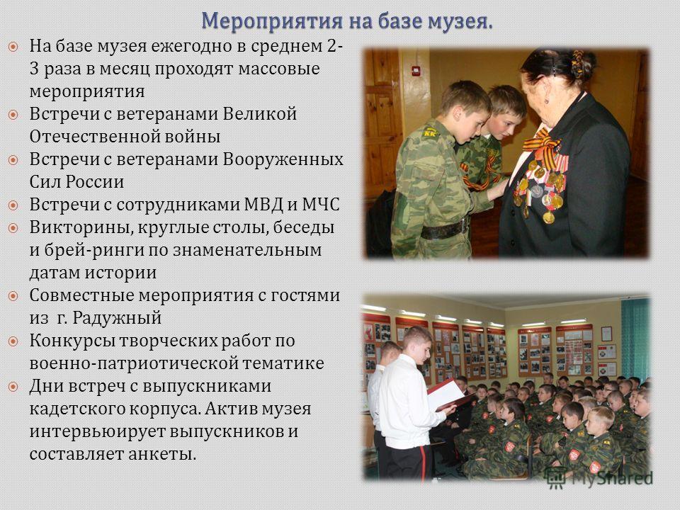 На базе музея ежегодно в среднем 2- 3 раза в месяц проходят массовые мероприятия Встречи с ветеранами Великой Отечественной войны Встречи с ветеранами Вооруженных Сил России Встречи с сотрудниками МВД и МЧС Викторины, круглые столы, беседы и брей - р